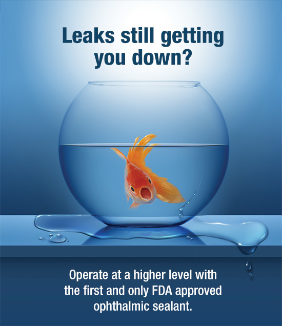 Leaks still getting you down? Operate at a higher level with the first and only FDA approved ophthalmic sealant.